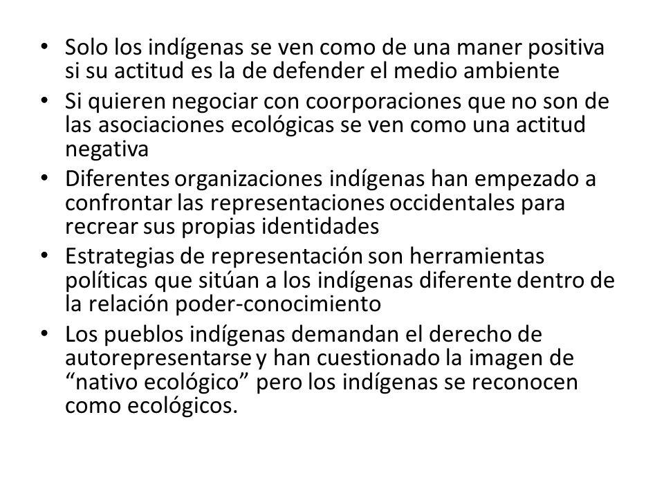 Solo los indígenas se ven como de una maner positiva si su actitud es la de defender el medio ambiente Si quieren negociar con coorporaciones que no s