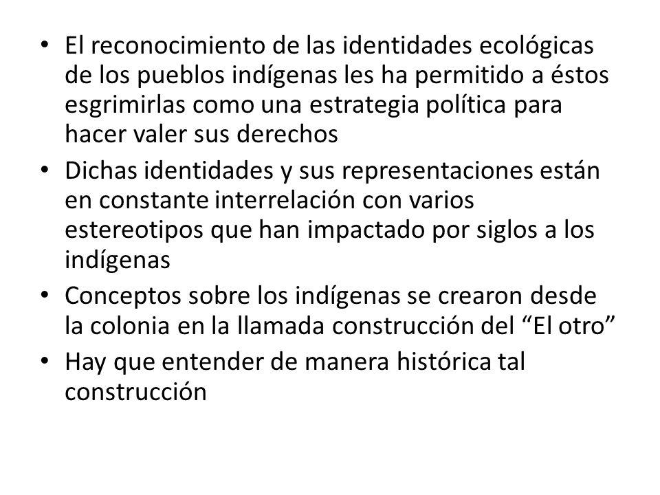 El reconocimiento de las identidades ecológicas de los pueblos indígenas les ha permitido a éstos esgrimirlas como una estrategia política para hacer