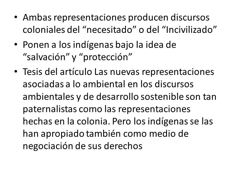 Ambas representaciones producen discursos coloniales del necesitado o del Incivilizado Ponen a los indígenas bajo la idea de salvación y protección Te