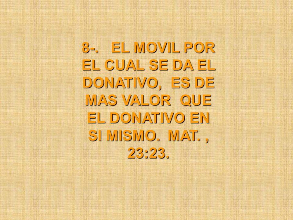 8-. EL MOVIL POR EL CUAL SE DA EL DONATIVO, ES DE MAS VALOR QUE EL DONATIVO EN SI MISMO. MAT., 23:23.