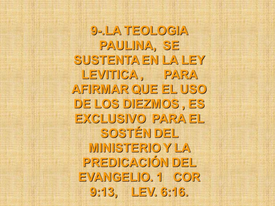 9-.LA TEOLOGIA PAULINA, SE SUSTENTA EN LA LEY LEVITICA, PARA AFIRMAR QUE EL USO DE LOS DIEZMOS, ES EXCLUSIVO PARA EL SOSTÉN DEL MINISTERIO Y LA PREDIC