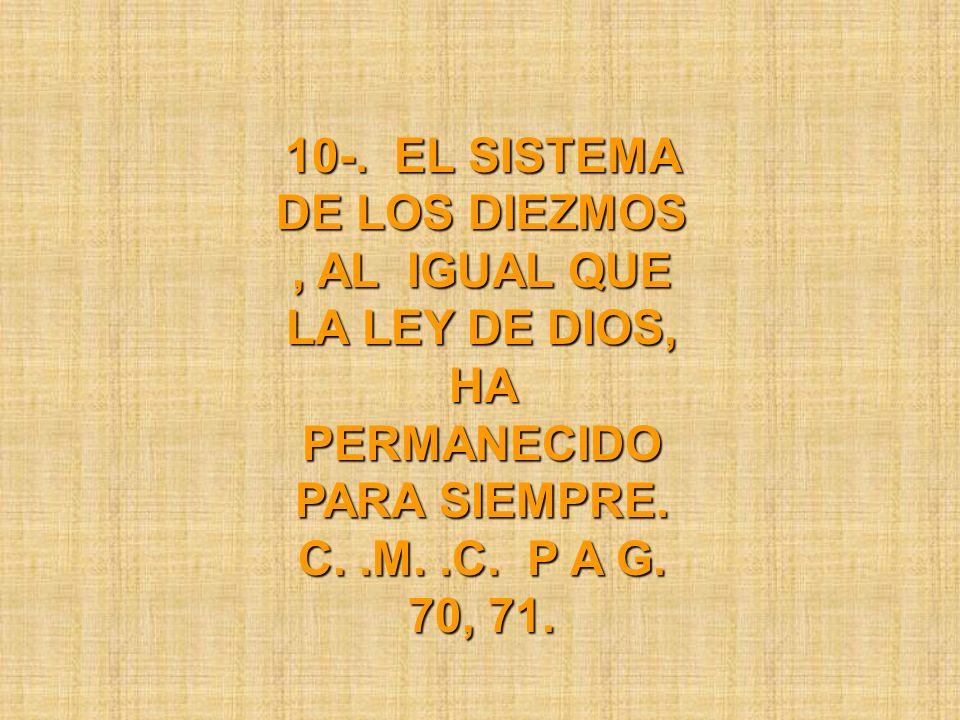 10-. EL SISTEMA DE LOS DIEZMOS, AL IGUAL QUE LA LEY DE DIOS, HA PERMANECIDO PARA SIEMPRE. C..M..C. P A G. 70, 71.