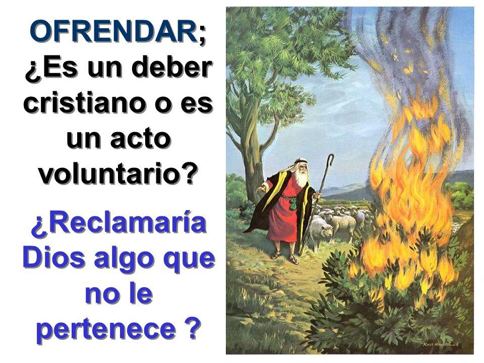 OFRENDAR; ¿Es un deber cristiano o es un acto voluntario? ¿Reclamaría Dios algo que no le pertenece ?