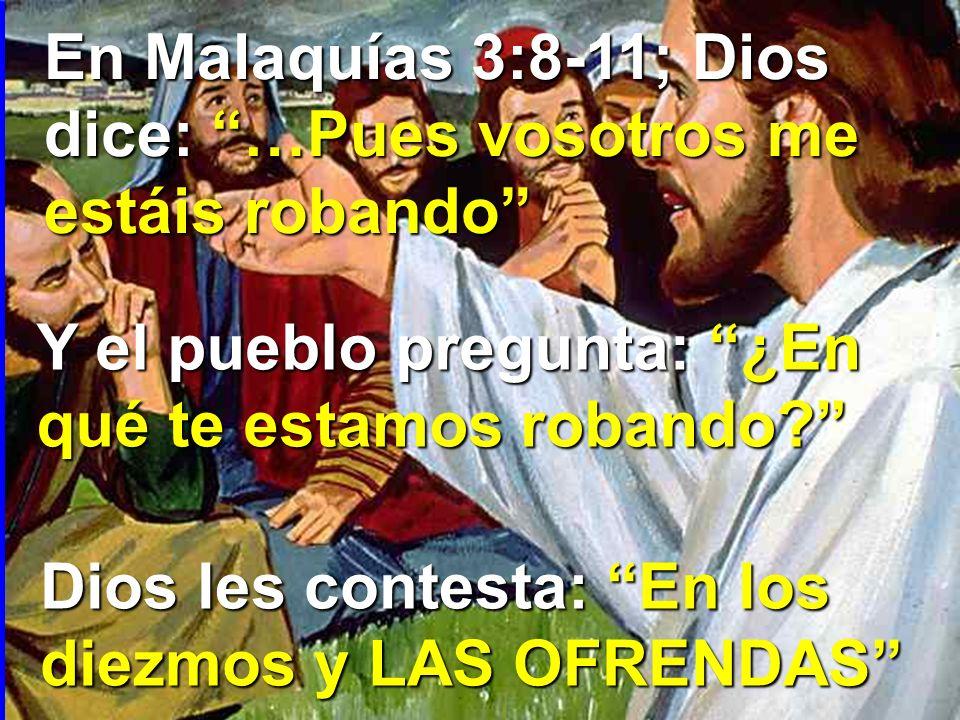 En Malaquías 3:8-11; Dios dice: …Pues vosotros me estáis robando Y el pueblo pregunta: ¿En qué te estamos robando? Dios les contesta: En los diezmos y