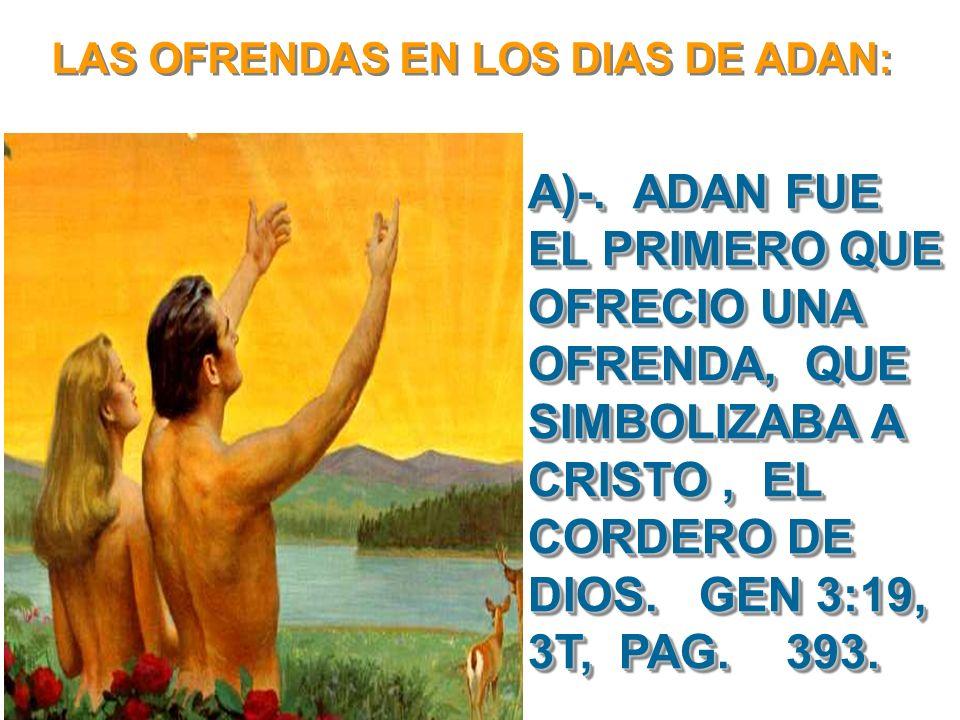 LAS OFRENDAS EN LOS DIAS DE ADAN: A)-. ADAN FUE EL PRIMERO QUE OFRECIO UNA OFRENDA, QUE SIMBOLIZABA A CRISTO, EL CORDERO DE DIOS. GEN 3:19, 3T, PAG. 3