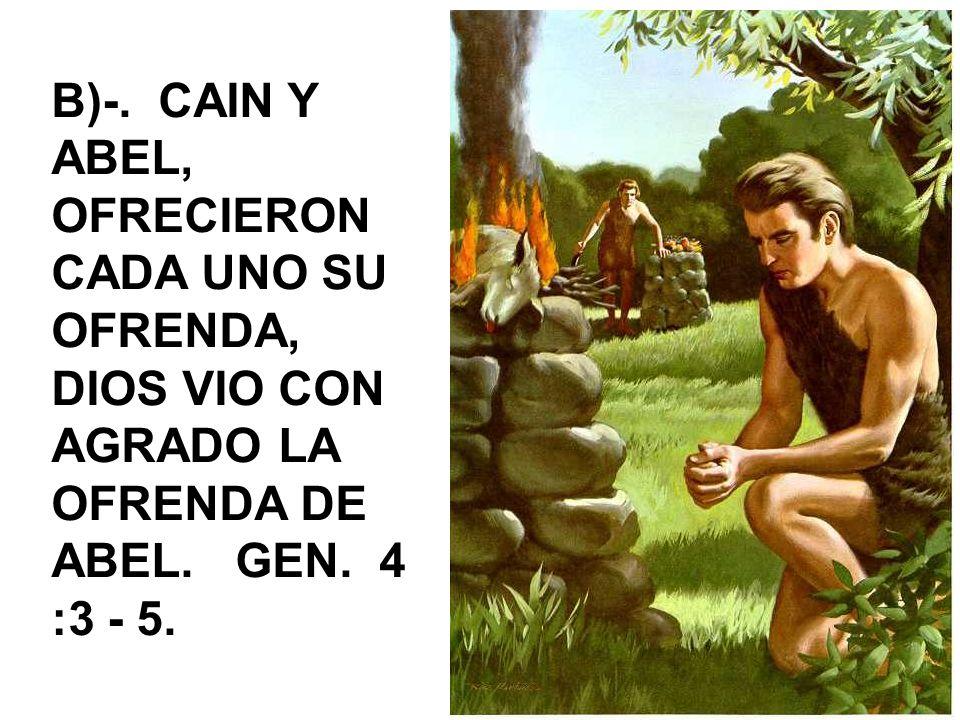 B)-. CAIN Y ABEL, OFRECIERON CADA UNO SU OFRENDA, DIOS VIO CON AGRADO LA OFRENDA DE ABEL. GEN. 4 :3 - 5.