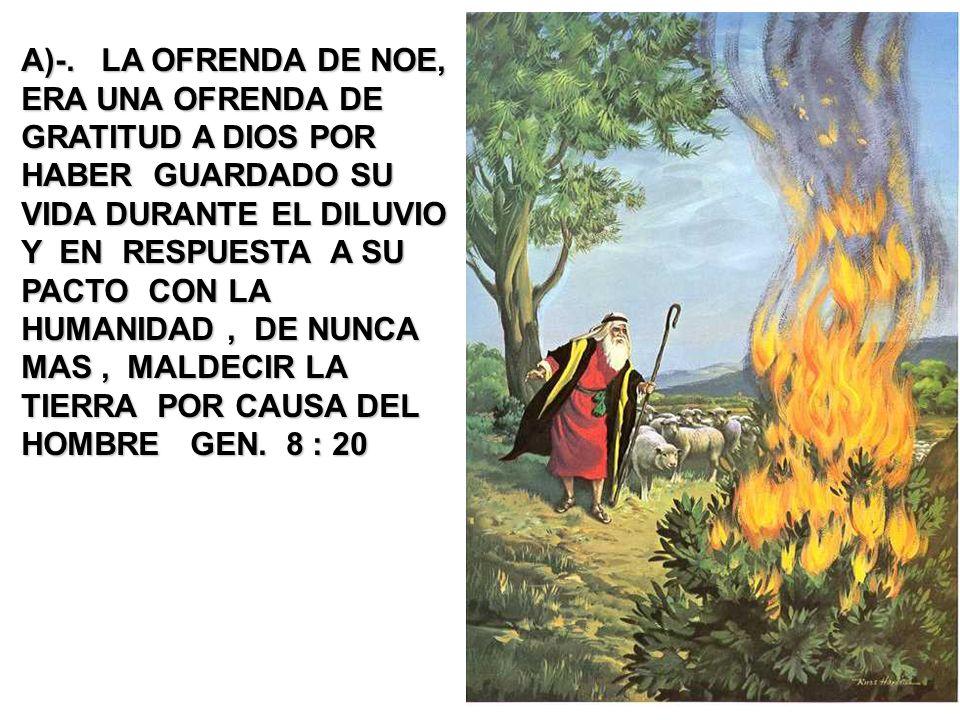 A)-. LA OFRENDA DE NOE, ERA UNA OFRENDA DE GRATITUD A DIOS POR HABER GUARDADO SU VIDA DURANTE EL DILUVIO Y EN RESPUESTA A SU PACTO CON LA HUMANIDAD, D