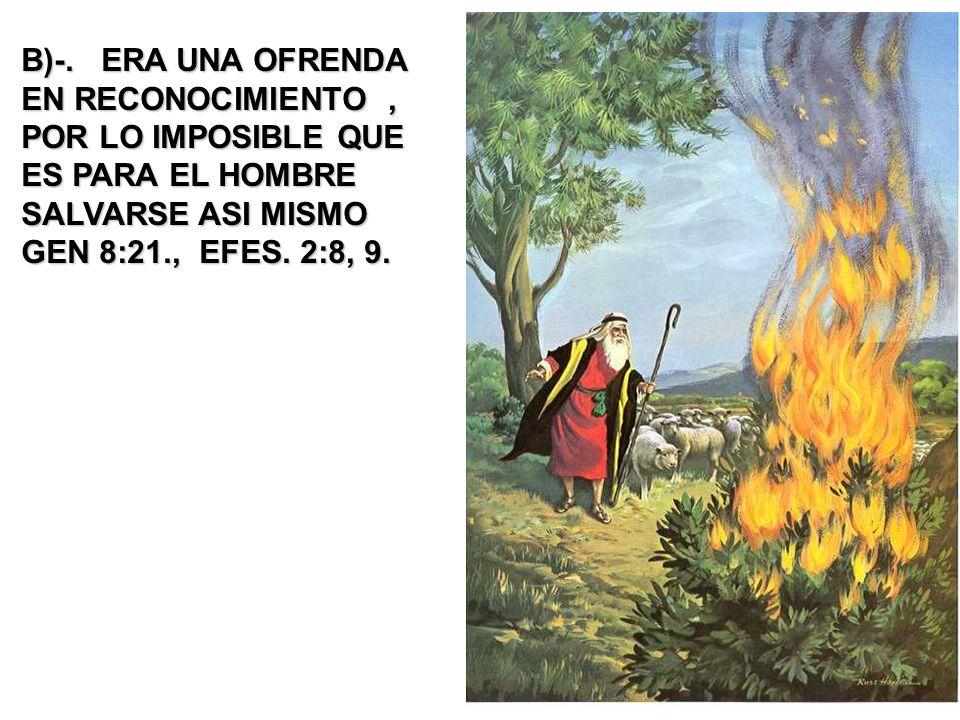 B)-. ERA UNA OFRENDA EN RECONOCIMIENTO, POR LO IMPOSIBLE QUE ES PARA EL HOMBRE SALVARSE ASI MISMO GEN 8:21., EFES. 2:8, 9.