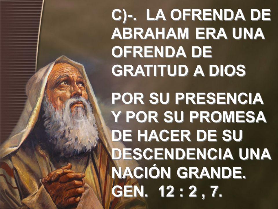 C)-. LA OFRENDA DE ABRAHAM ERA UNA OFRENDA DE GRATITUD A DIOS POR SU PRESENCIA Y POR SU PROMESA DE HACER DE SU DESCENDENCIA UNA NACIÓN GRANDE. GEN. 12