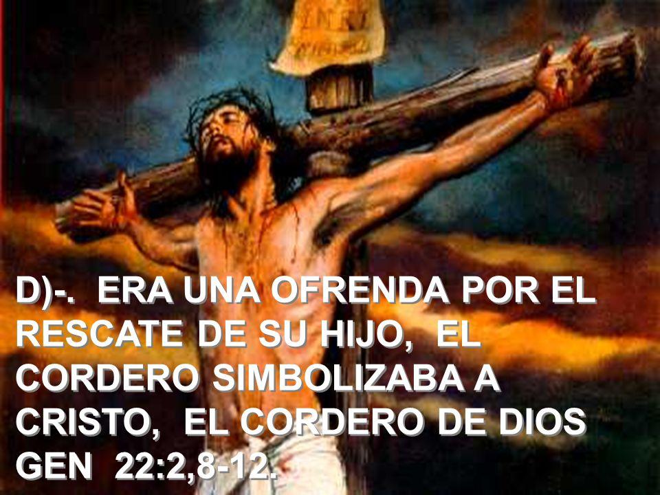D)-. ERA UNA OFRENDA POR EL RESCATE DE SU HIJO, EL CORDERO SIMBOLIZABA A CRISTO, EL CORDERO DE DIOS GEN 22:2,8-12.