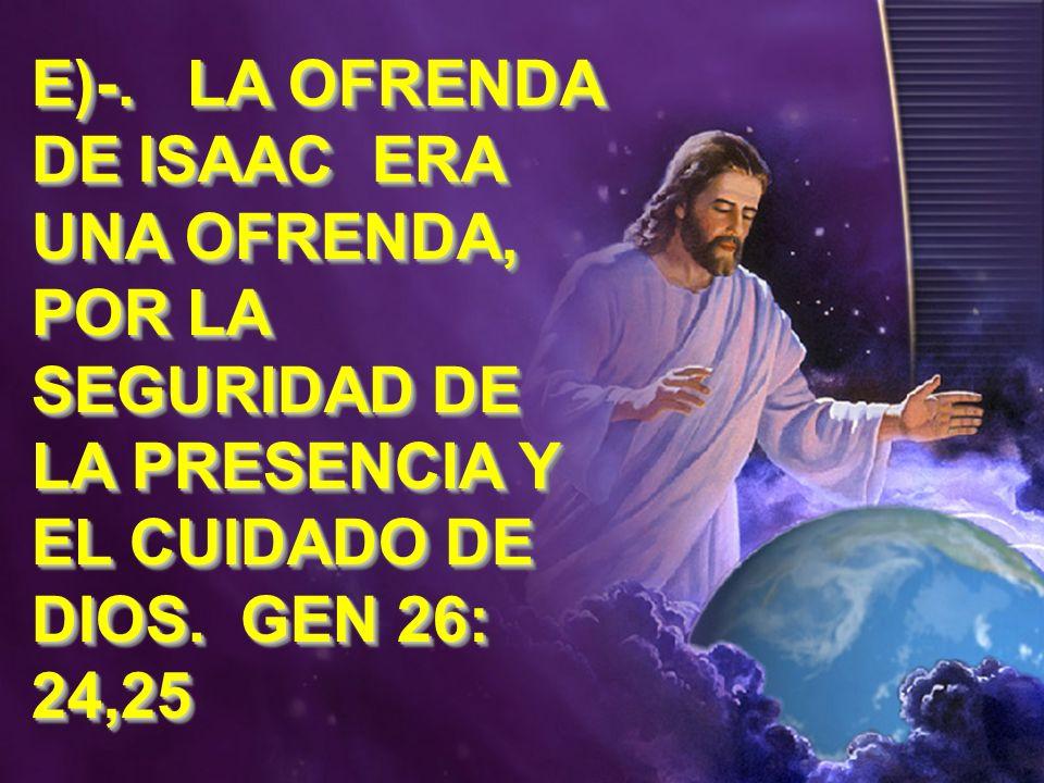 E)-. LA OFRENDA DE ISAAC ERA UNA OFRENDA, POR LA SEGURIDAD DE LA PRESENCIA Y EL CUIDADO DE DIOS. GEN 26: 24,25