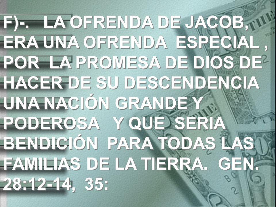 F)-. LA OFRENDA DE JACOB, ERA UNA OFRENDA ESPECIAL, POR LA PROMESA DE DIOS DE HACER DE SU DESCENDENCIA UNA NACIÓN GRANDE Y PODEROSA Y QUE SERIA BENDIC