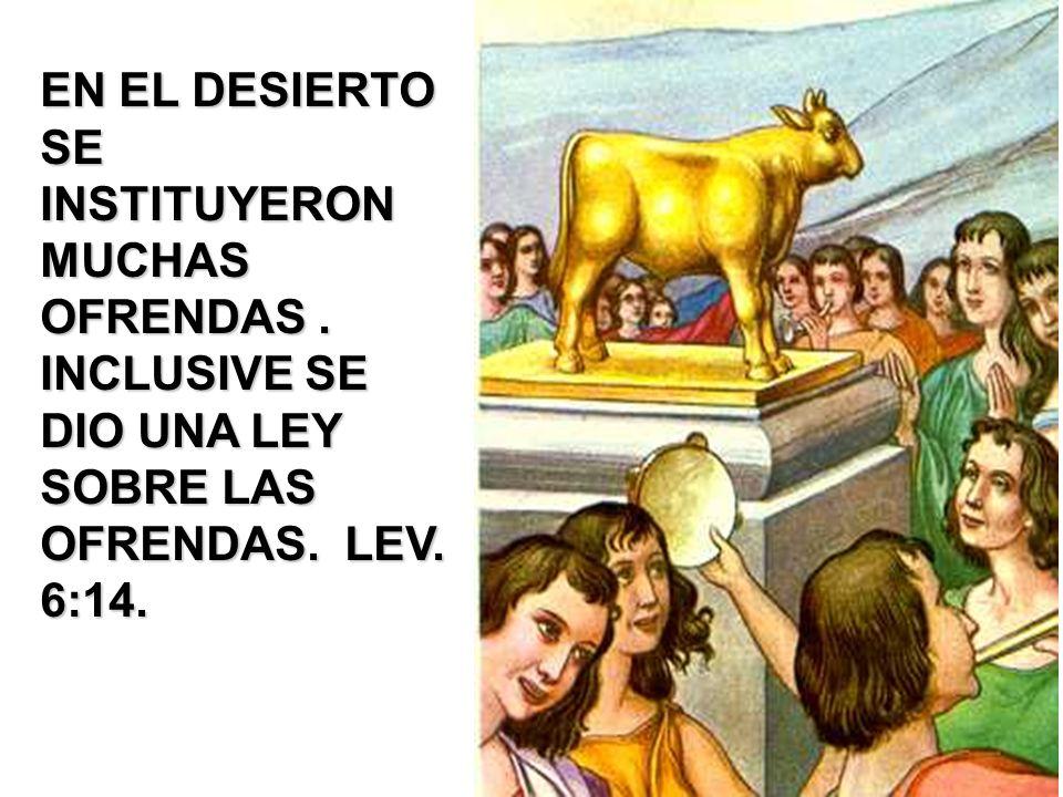 EN EL DESIERTO SE INSTITUYERON MUCHAS OFRENDAS. INCLUSIVE SE DIO UNA LEY SOBRE LAS OFRENDAS. LEV. 6:14.