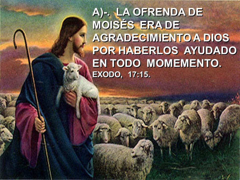 A)-. LA OFRENDA DE MOISÉS ERA DE AGRADECIMIENTO A DIOS POR HABERLOS AYUDADO EN TODO MOMEMENTO. EXODO, 17:15.