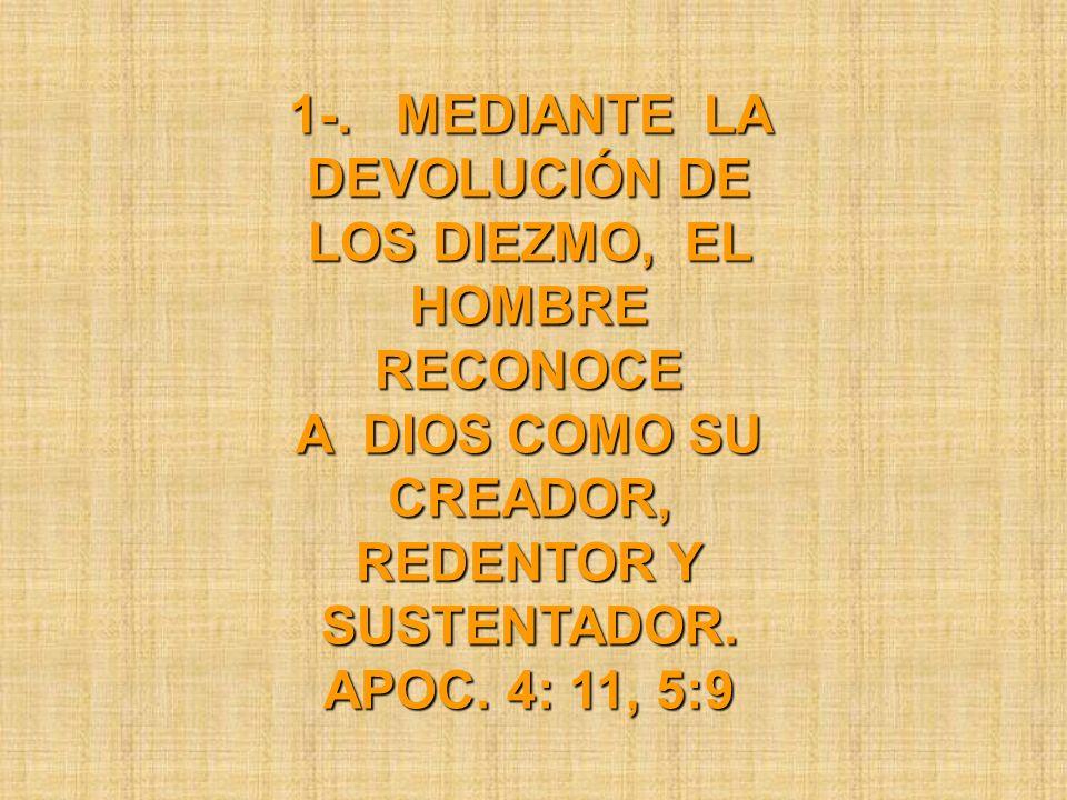 1-. MEDIANTE LA DEVOLUCIÓN DE LOS DIEZMO, EL HOMBRE RECONOCE A DIOS COMO SU CREADOR, REDENTOR Y SUSTENTADOR. APOC. 4: 11, 5:9