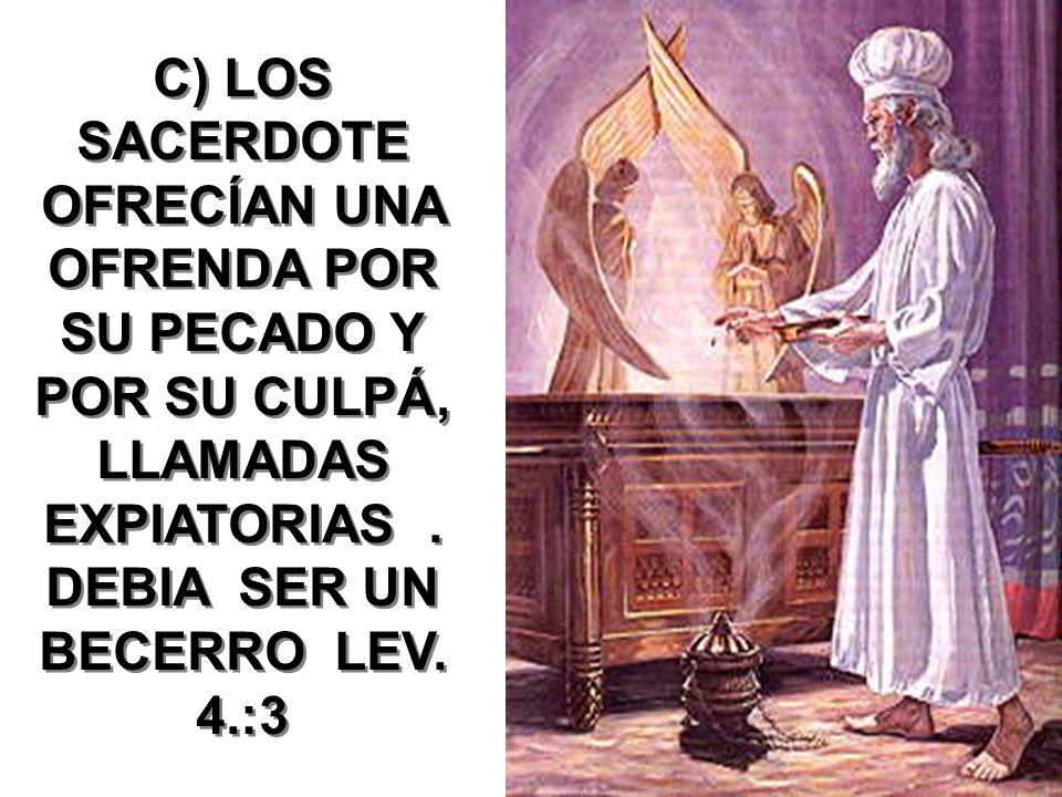 C) LOS SACERDOTE OFRECÍAN UNA OFRENDA POR SU PECADO Y POR SU CULPÁ, LLAMADAS EXPIATORIAS. DEBIA SER UN BECERRO LEV. 4.:3