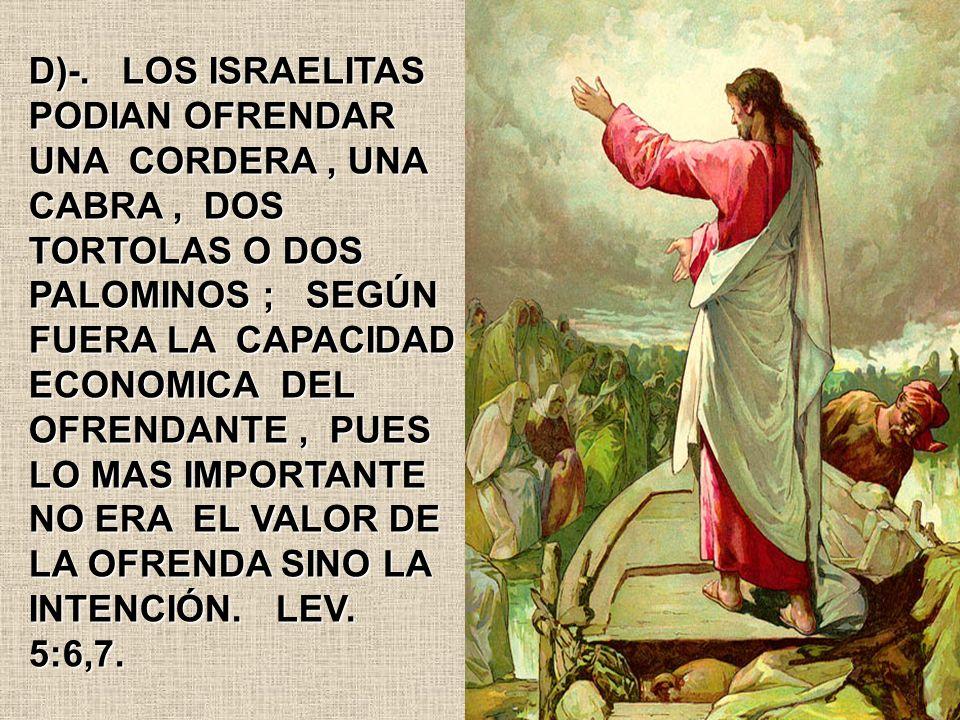 D)-. LOS ISRAELITAS PODIAN OFRENDAR UNA CORDERA, UNA CABRA, DOS TORTOLAS O DOS PALOMINOS ; SEGÚN FUERA LA CAPACIDAD ECONOMICA DEL OFRENDANTE, PUES LO