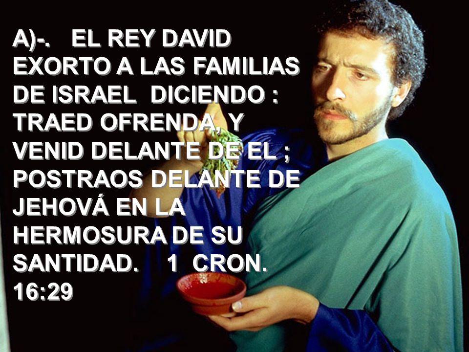A)-. EL REY DAVID EXORTO A LAS FAMILIAS DE ISRAEL DICIENDO : TRAED OFRENDA, Y VENID DELANTE DE EL ; POSTRAOS DELANTE DE JEHOVÁ EN LA HERMOSURA DE SU S