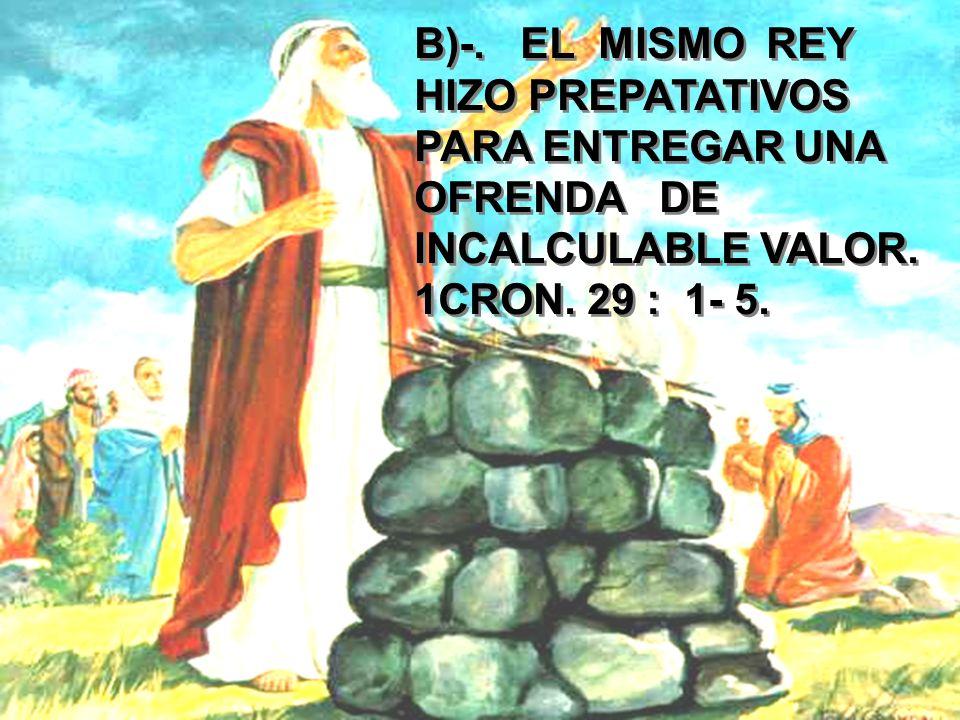 B)-. EL MISMO REY HIZO PREPATATIVOS PARA ENTREGAR UNA OFRENDA DE INCALCULABLE VALOR. 1CRON. 29 : 1- 5.