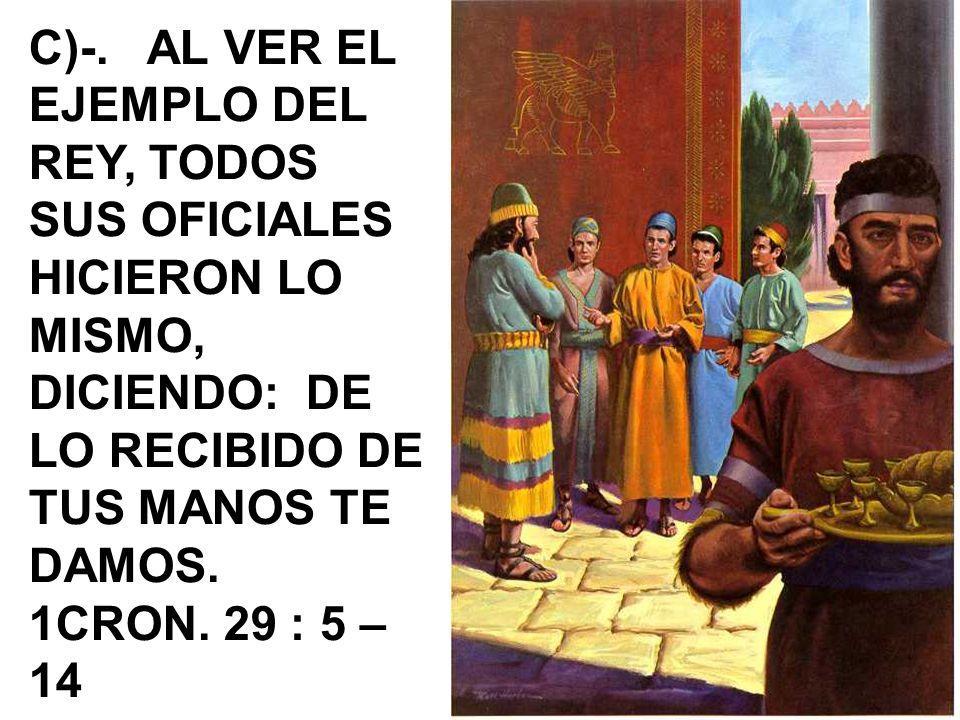 C)-. AL VER EL EJEMPLO DEL REY, TODOS SUS OFICIALES HICIERON LO MISMO, DICIENDO: DE LO RECIBIDO DE TUS MANOS TE DAMOS. 1CRON. 29 : 5 – 14