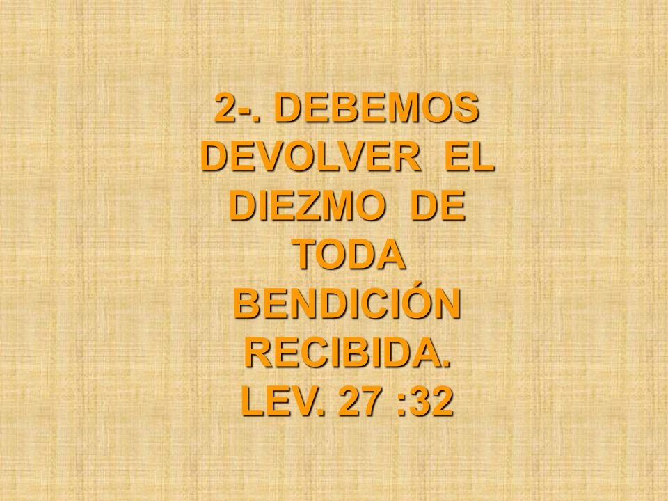 2-. DEBEMOS DEVOLVER EL DIEZMO DE TODA BENDICIÓN RECIBIDA. LEV. 27 :32