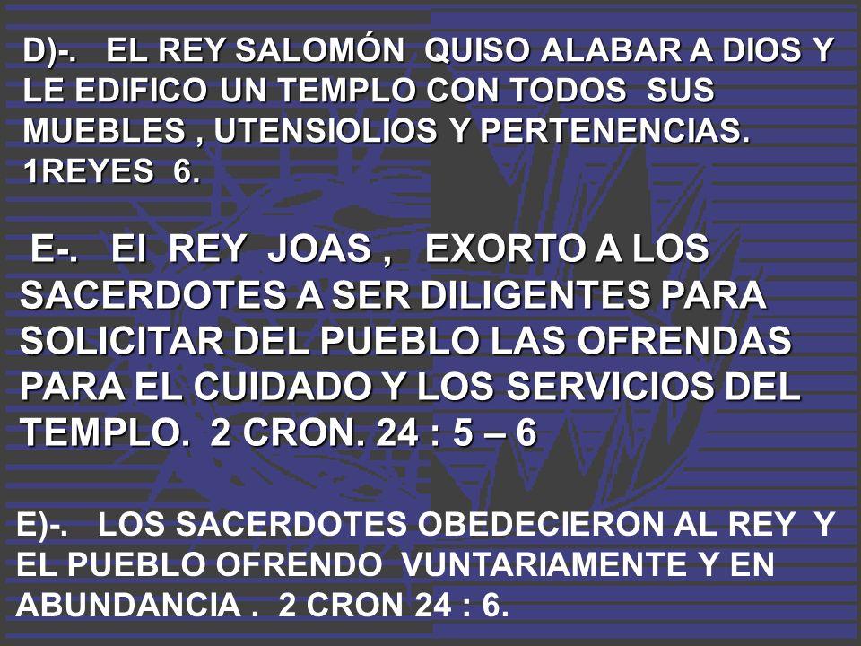 D)-. EL REY SALOMÓN QUISO ALABAR A DIOS Y LE EDIFICO UN TEMPLO CON TODOS SUS MUEBLES, UTENSIOLIOS Y PERTENENCIAS. 1REYES 6. E-. El REY JOAS, EXORTO A