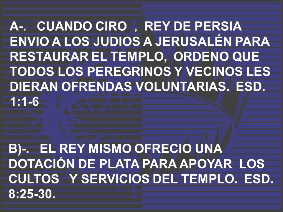 A-. CUANDO CIRO, REY DE PERSIA ENVIO A LOS JUDIOS A JERUSALÉN PARA RESTAURAR EL TEMPLO, ORDENO QUE TODOS LOS PEREGRINOS Y VECINOS LES DIERAN OFRENDAS