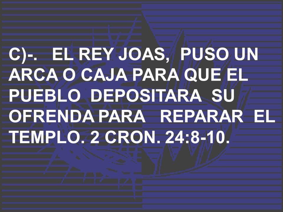 C)-. EL REY JOAS, PUSO UN ARCA O CAJA PARA QUE EL PUEBLO DEPOSITARA SU OFRENDA PARA REPARAR EL TEMPLO. 2 CRON. 24:8-10.