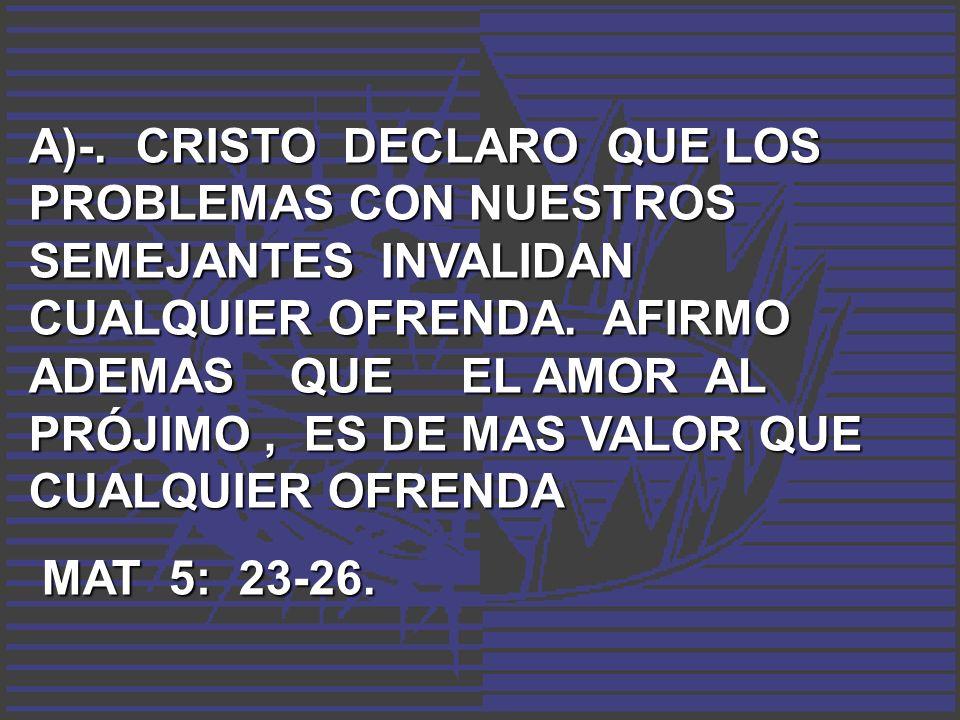 A)-. CRISTO DECLARO QUE LOS PROBLEMAS CON NUESTROS SEMEJANTES INVALIDAN CUALQUIER OFRENDA. AFIRMO ADEMAS QUE EL AMOR AL PRÓJIMO, ES DE MAS VALOR QUE C