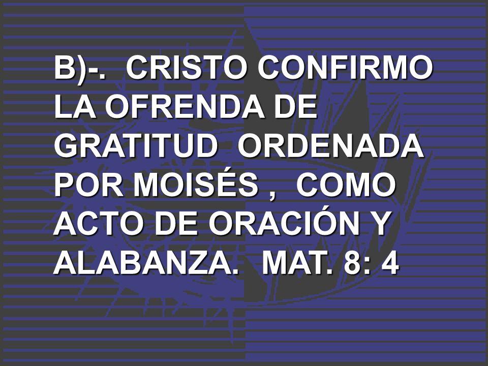 B)-. CRISTO CONFIRMO LA OFRENDA DE GRATITUD ORDENADA POR MOISÉS, COMO ACTO DE ORACIÓN Y ALABANZA. MAT. 8: 4