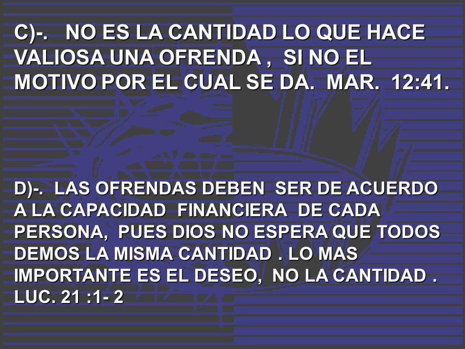 C)-. NO ES LA CANTIDAD LO QUE HACE VALIOSA UNA OFRENDA, SI NO EL MOTIVO POR EL CUAL SE DA. MAR. 12:41. D)-. LAS OFRENDAS DEBEN SER DE ACUERDO A LA CAP