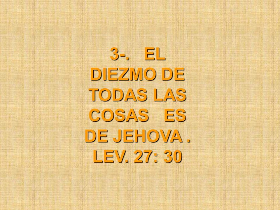 3-. EL DIEZMO DE TODAS LAS COSAS ES DE JEHOVA. LEV. 27: 30
