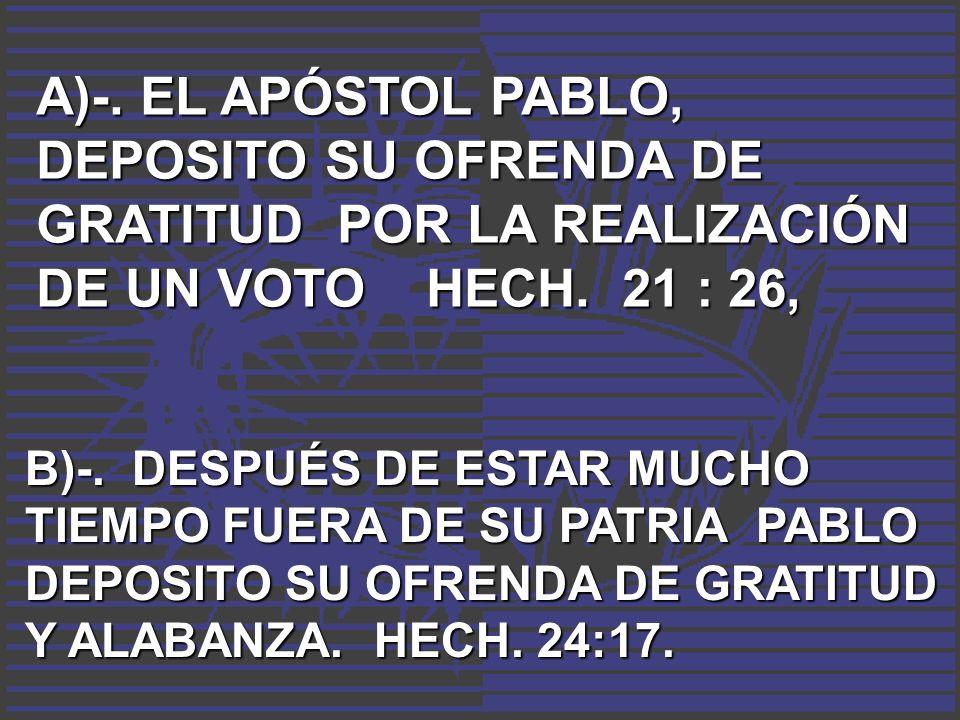 A)-. EL APÓSTOL PABLO, DEPOSITO SU OFRENDA DE GRATITUD POR LA REALIZACIÓN DE UN VOTO HECH. 21 : 26, B)-. DESPUÉS DE ESTAR MUCHO TIEMPO FUERA DE SU PAT