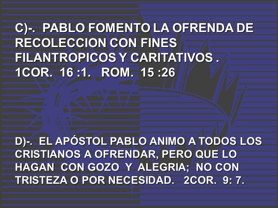 C)-. PABLO FOMENTO LA OFRENDA DE RECOLECCION CON FINES FILANTROPICOS Y CARITATIVOS. 1COR. 16 :1. ROM. 15 :26 D)-. EL APÓSTOL PABLO ANIMO A TODOS LOS C