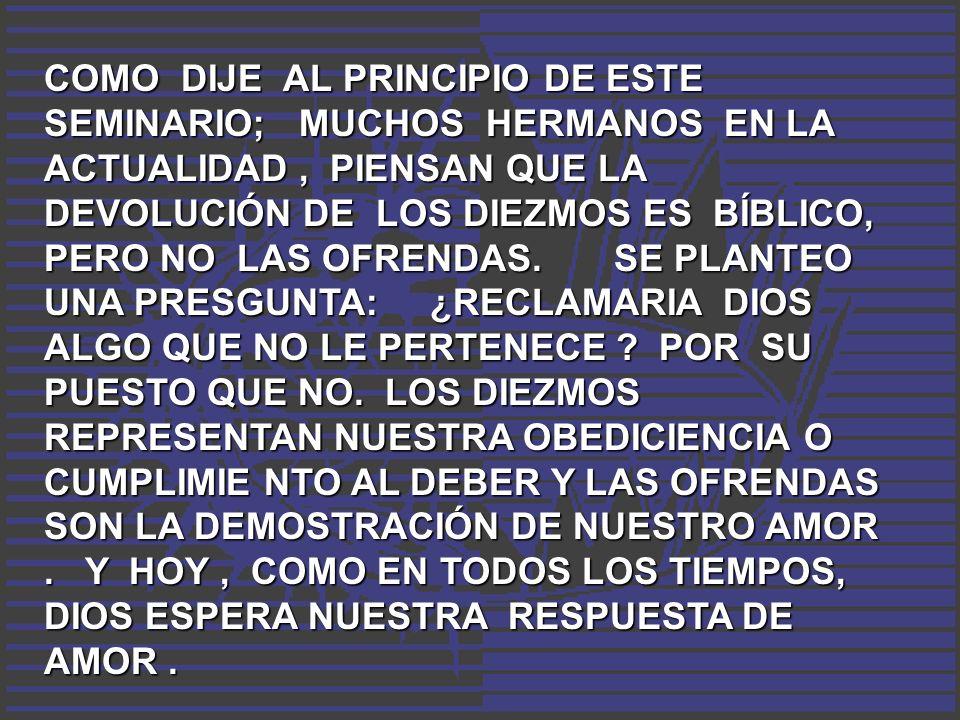 COMO DIJE AL PRINCIPIO DE ESTE SEMINARIO; MUCHOS HERMANOS EN LA ACTUALIDAD, PIENSAN QUE LA DEVOLUCIÓN DE LOS DIEZMOS ES BÍBLICO, PERO NO LAS OFRENDAS.