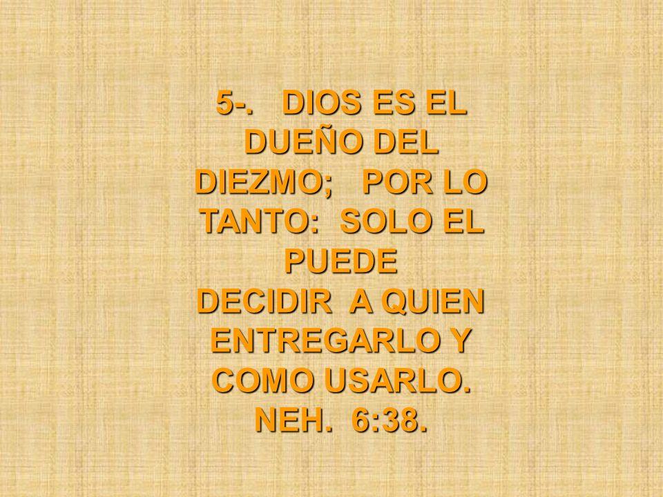 5-. DIOS ES EL DUEÑO DEL DIEZMO; POR LO TANTO: SOLO EL PUEDE DECIDIR A QUIEN ENTREGARLO Y COMO USARLO. NEH. 6:38.