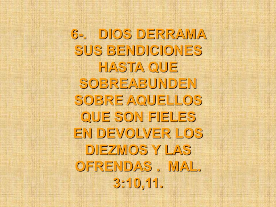 6-. DIOS DERRAMA SUS BENDICIONES HASTA QUE SOBREABUNDEN SOBRE AQUELLOS QUE SON FIELES EN DEVOLVER LOS DIEZMOS Y LAS OFRENDAS. MAL. 3:10,11.