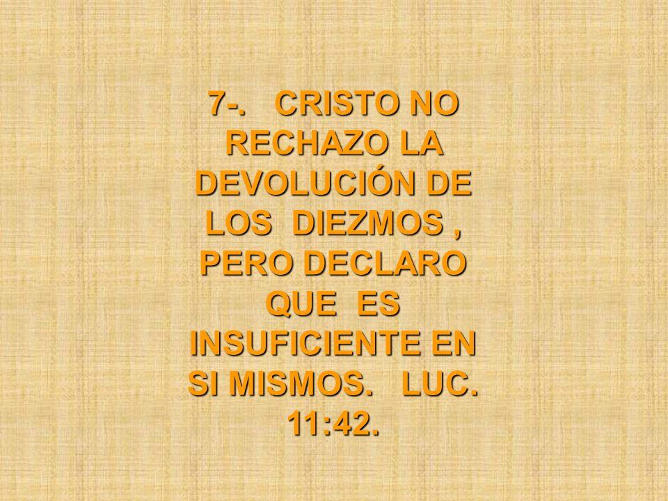 7-. CRISTO NO RECHAZO LA DEVOLUCIÓN DE LOS DIEZMOS, PERO DECLARO QUE ES INSUFICIENTE EN SI MISMOS. LUC. 11:42.