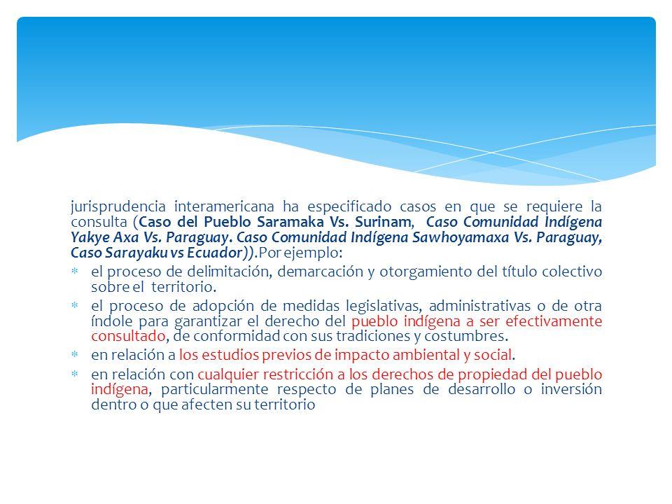 jurisprudencia interamericana ha especificado casos en que se requiere la consulta (Caso del Pueblo Saramaka Vs. Surinam, Caso Comunidad Indígena Yaky