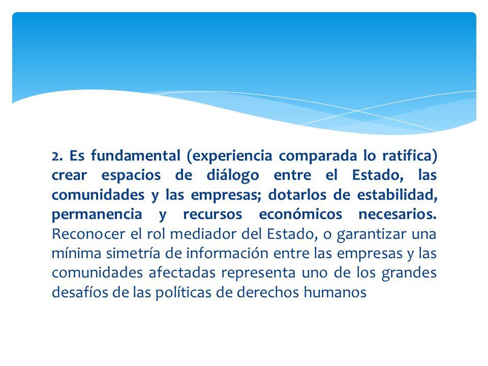2. Es fundamental (experiencia comparada lo ratifica) crear espacios de diálogo entre el Estado, las comunidades y las empresas; dotarlos de estabilid