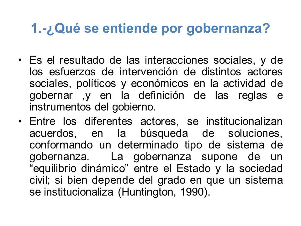 1.-¿Qué se entiende por gobernanza? Es el resultado de las interacciones sociales, y de los esfuerzos de intervención de distintos actores sociales, p