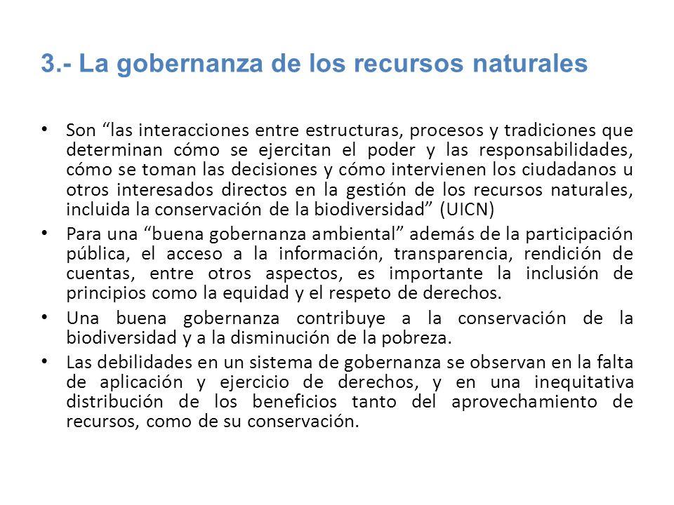 3.- La gobernanza de los recursos naturales Son las interacciones entre estructuras, procesos y tradiciones que determinan cómo se ejercitan el poder