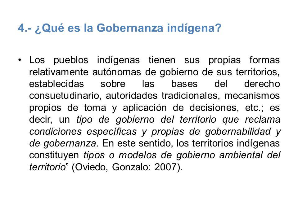 4.- ¿Qué es la Gobernanza indígena? Los pueblos indígenas tienen sus propias formas relativamente autónomas de gobierno de sus territorios, establecid