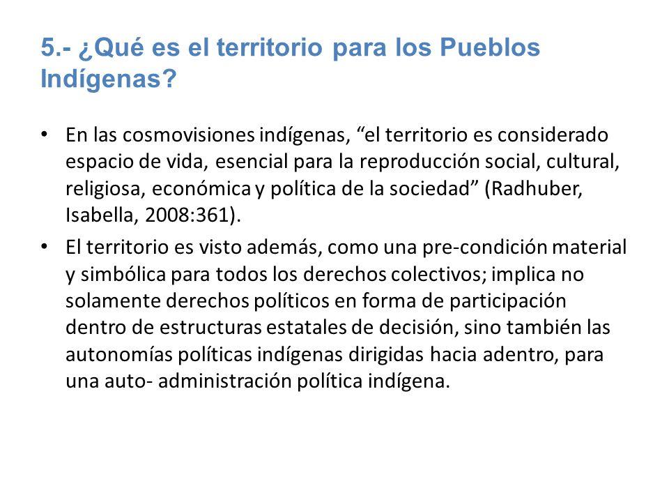 5.- ¿Qué es el territorio para los Pueblos Indígenas? En las cosmovisiones indígenas, el territorio es considerado espacio de vida, esencial para la r