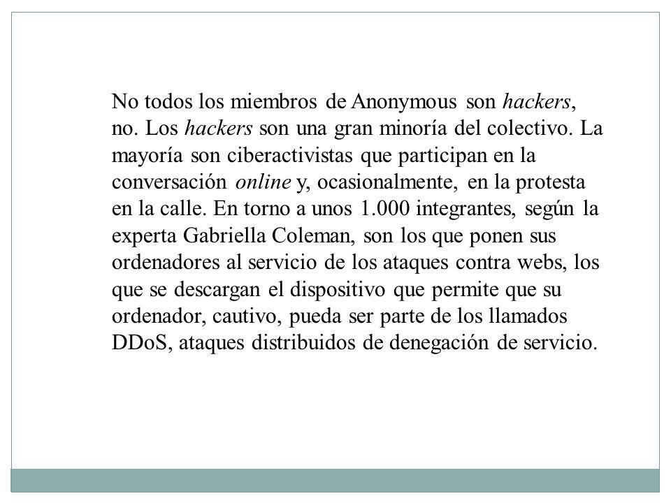 No todos los miembros de Anonymous son hackers, no. Los hackers son una gran minoría del colectivo. La mayoría son ciberactivistas que participan en l