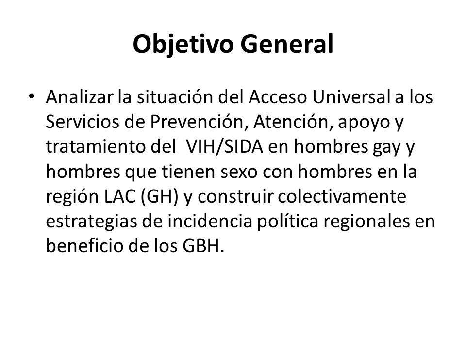 Objetivo General Analizar la situación del Acceso Universal a los Servicios de Prevención, Atención, apoyo y tratamiento del VIH/SIDA en hombres gay y hombres que tienen sexo con hombres en la región LAC (GH) y construir colectivamente estrategias de incidencia política regionales en beneficio de los GBH.