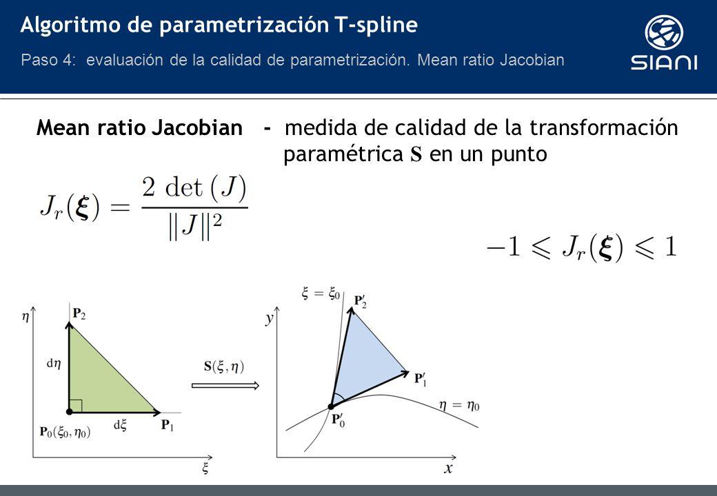 Mean ratio Jacobian - medida de calidad de la transformación paramétrica S en un punto Algoritmo de parametrización T-spline Paso 4: evaluación de la calidad de parametrización.