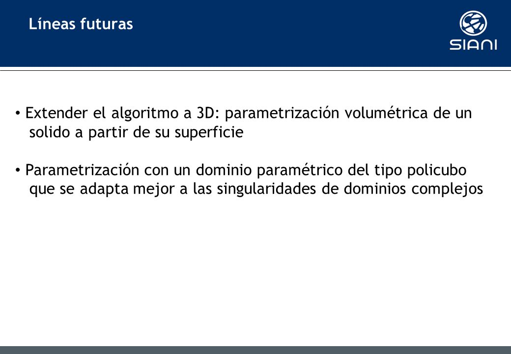Líneas futuras Extender el algoritmo a 3D: parametrización volumétrica de un solido a partir de su superficie Parametrización con un dominio paramétrico del tipo policubo que se adapta mejor a las singularidades de dominios complejos
