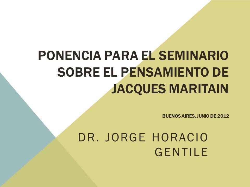 PONENCIA PARA EL SEMINARIO SOBRE EL PENSAMIENTO DE JACQUES MARITAIN BUENOS AIRES, JUNIO DE 2012 DR.