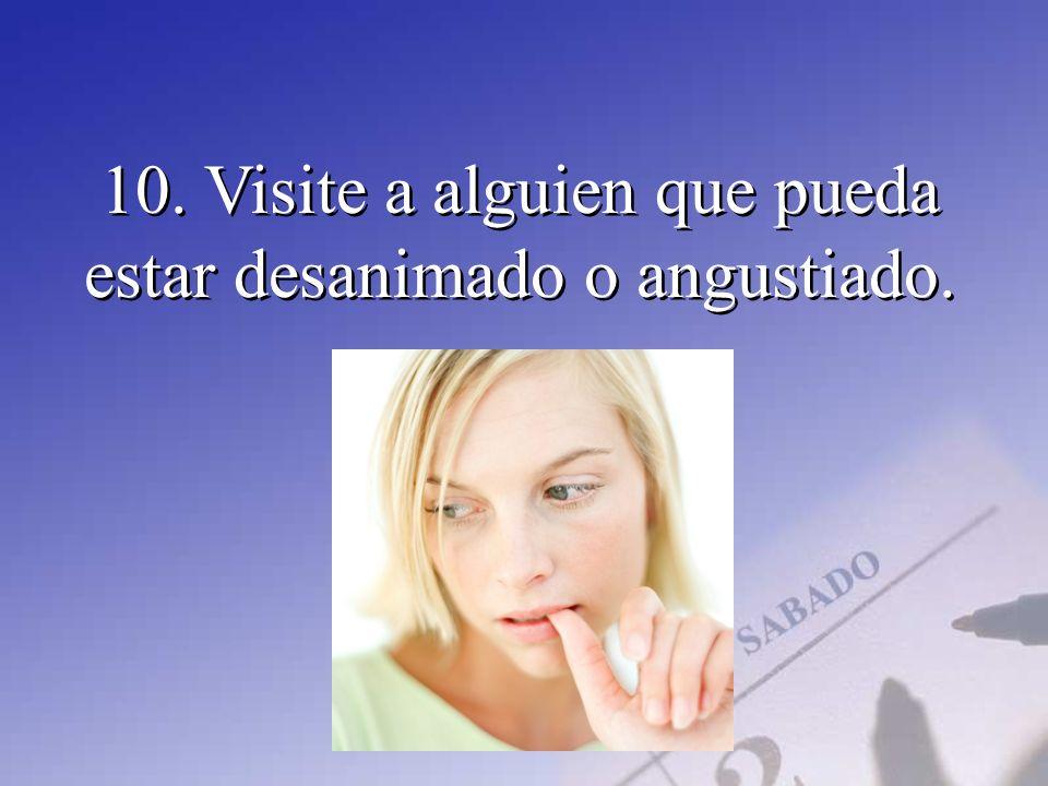 10. Visite a alguien que pueda estar desanimado o angustiado.